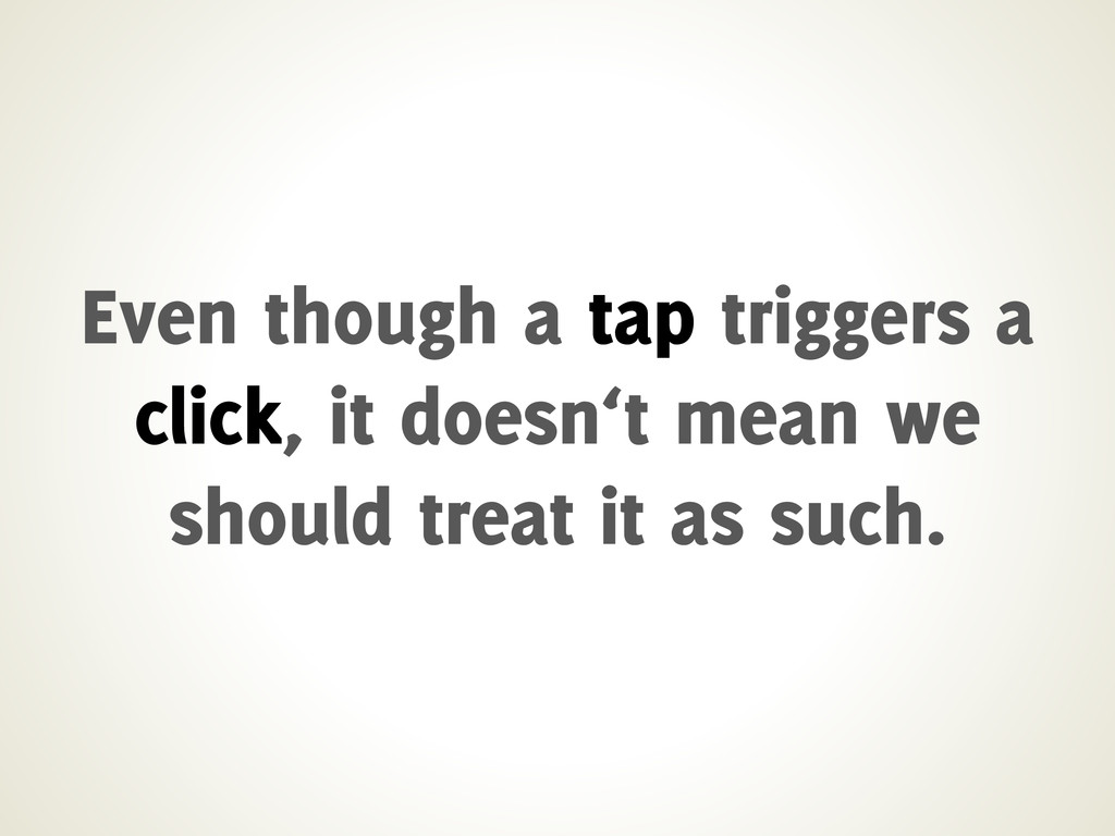 Even though a tap triggers a click, it doesn't ...