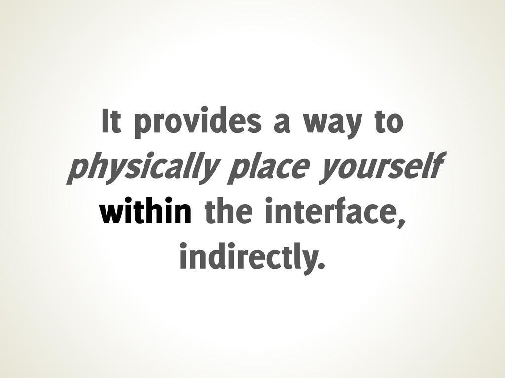 It provides a way to physically place yourself ...