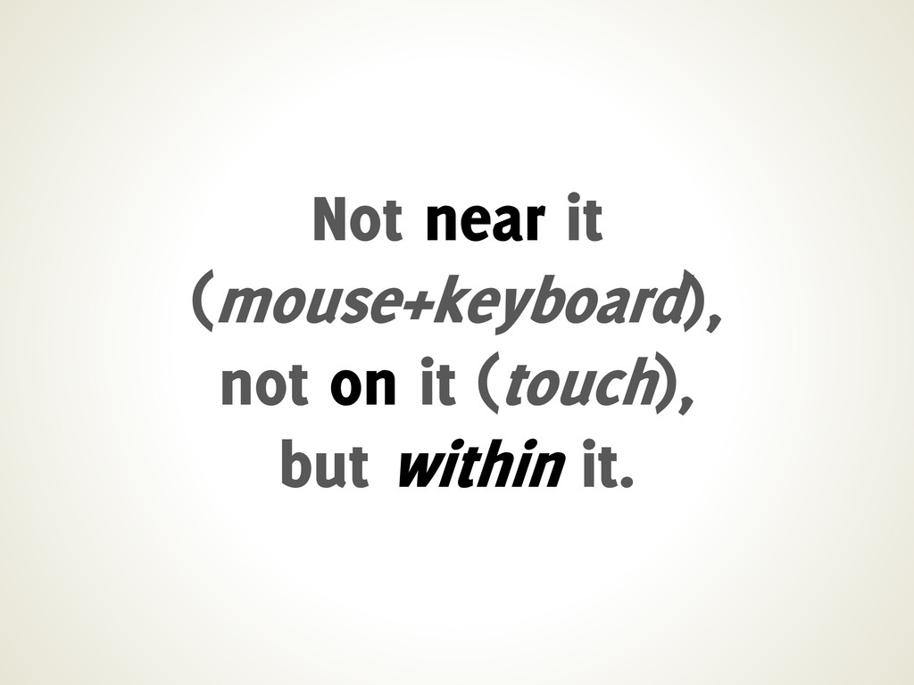 Not near it (mouse+keyboard), not on it (touch)...