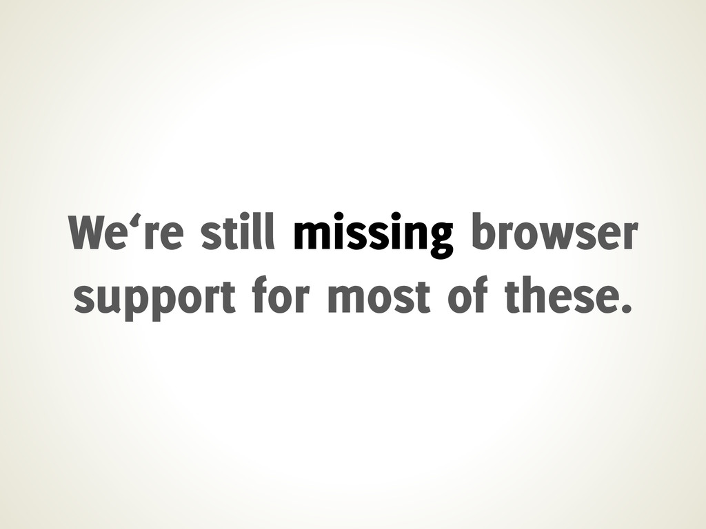 We're still missing browser support for most of...