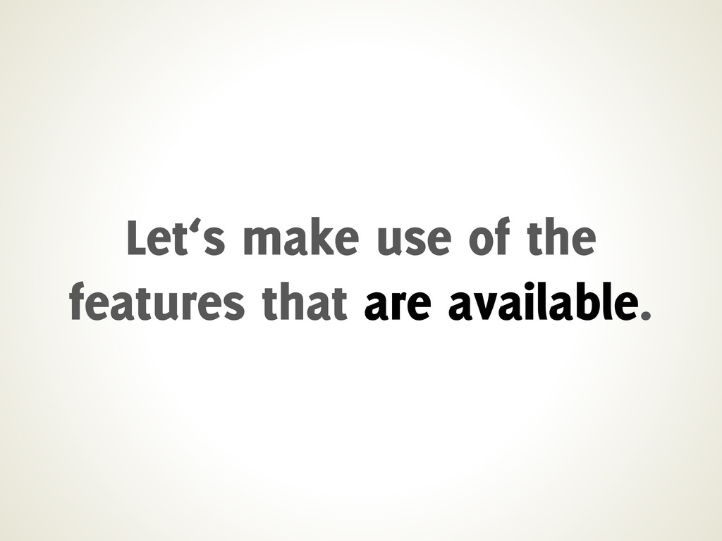 Let's make use of the features that are availab...
