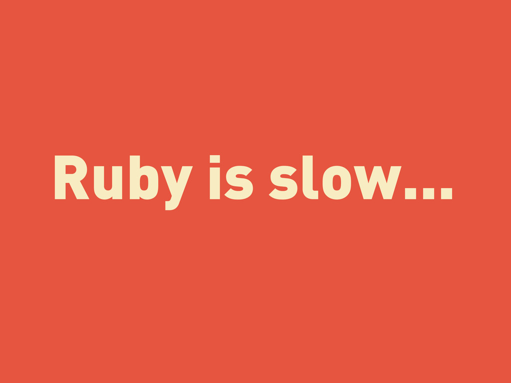 Ruby is slow...