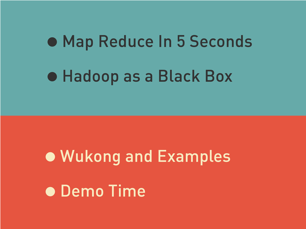 •Map Reduce In 5 Seconds •Hadoop as a Black Box...