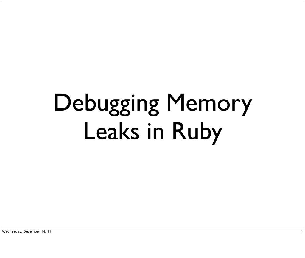 Debugging Memory Leaks in Ruby 1 Wednesday, Dec...
