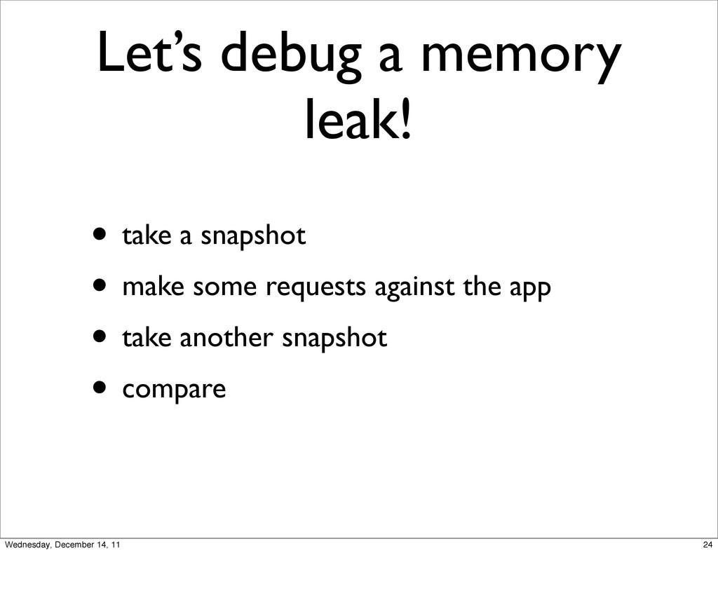 Let's debug a memory leak! • take a snapshot • ...