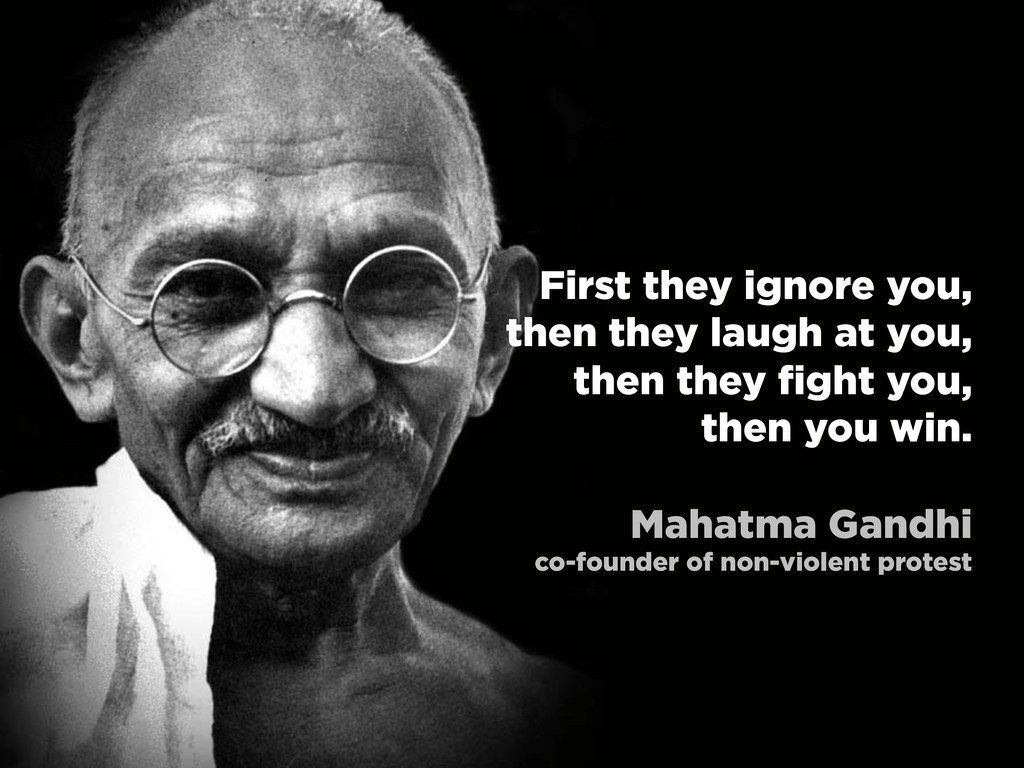 First they ignore you, then they laugh at you, ...