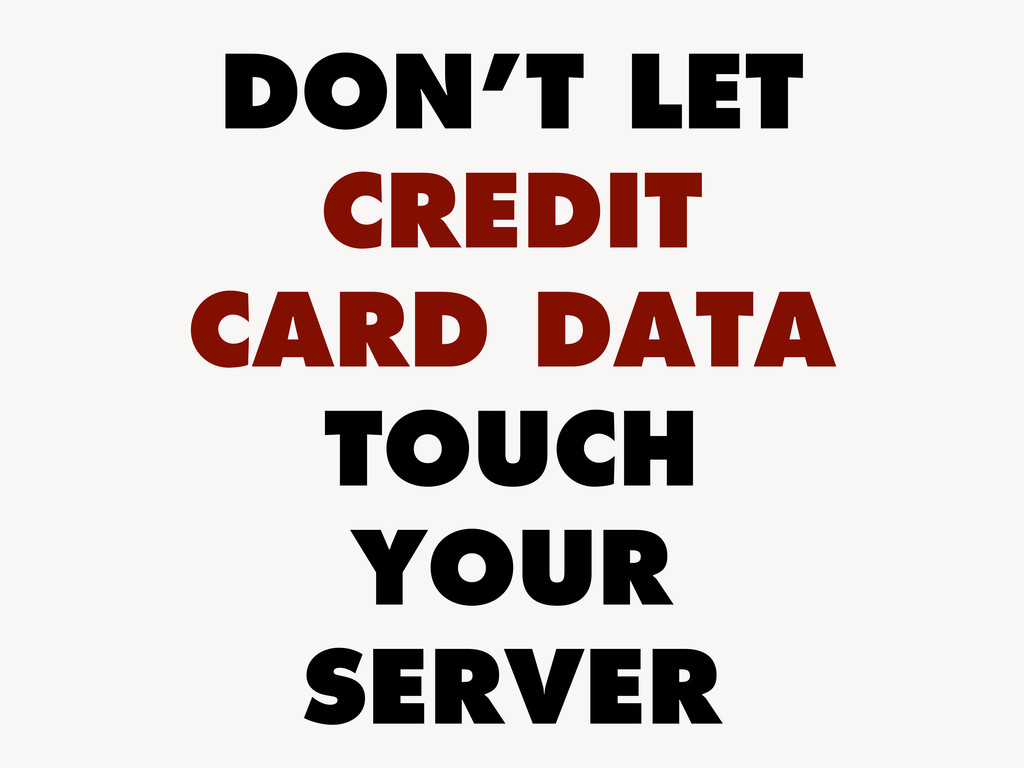 DON'T LET CREDIT CARD DATA TOUCH YOUR SERVER