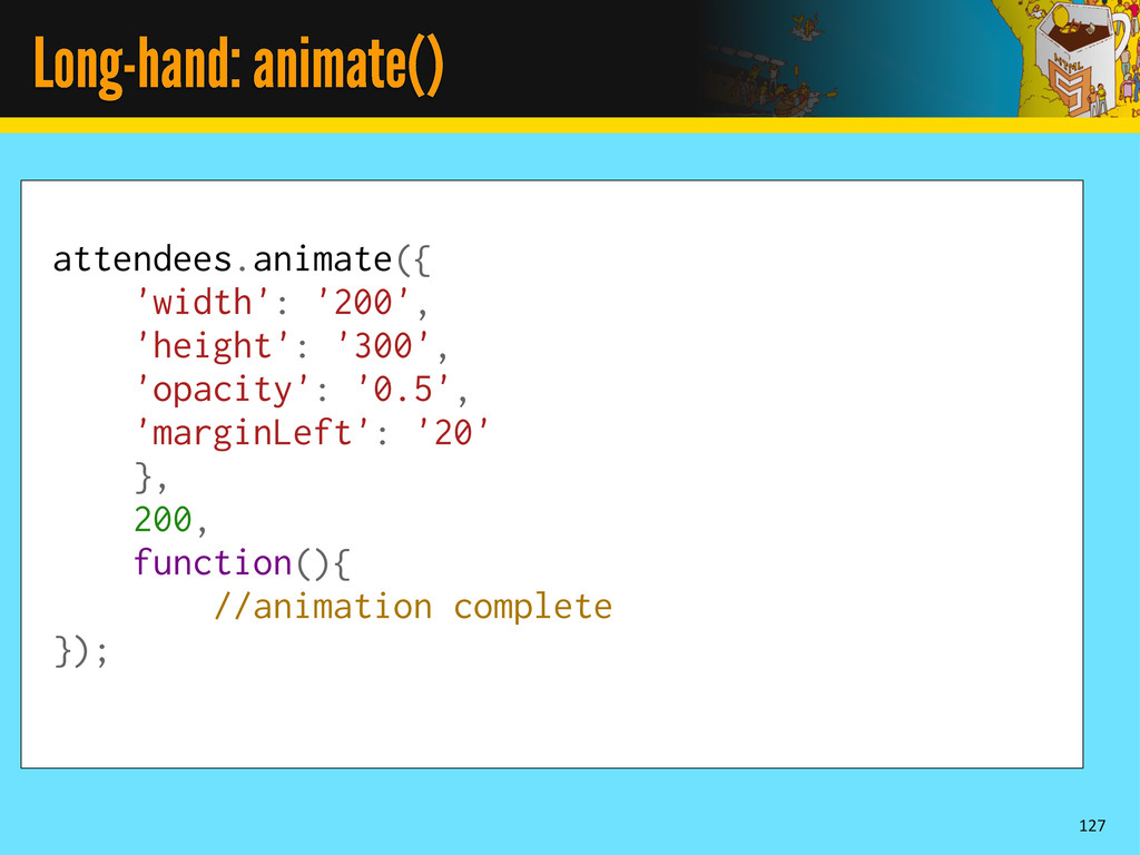 Long-hand: animate() 127 attendees.animate({ 'w...