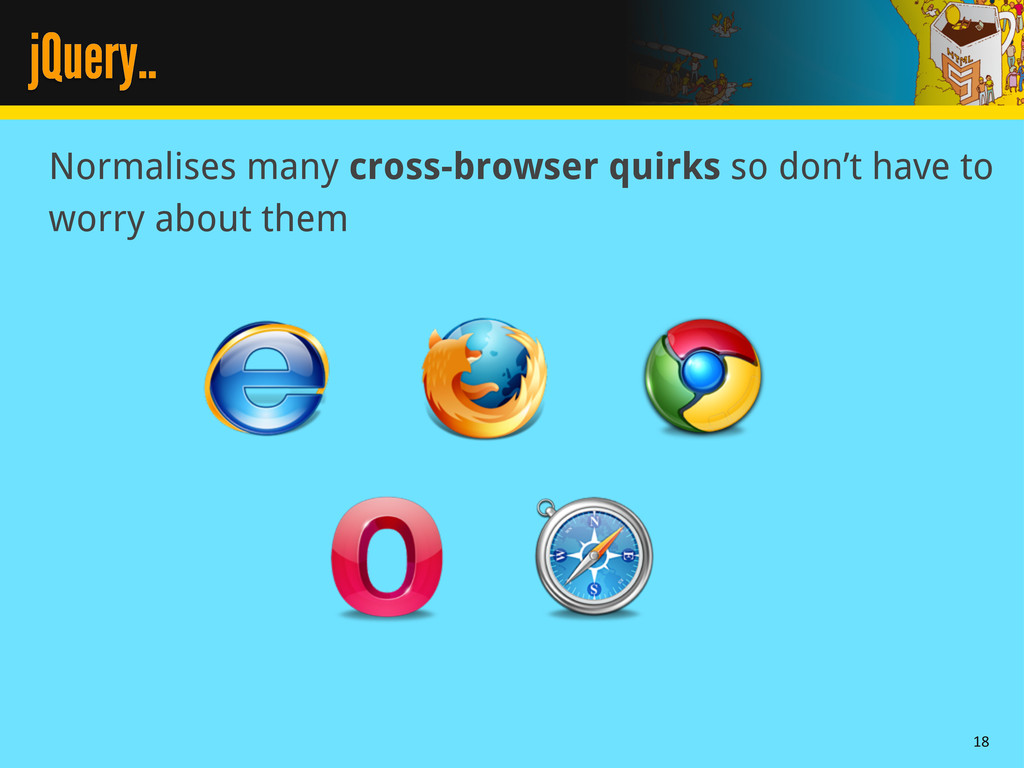 jQuery.. Normalises many cross-browser quirks s...