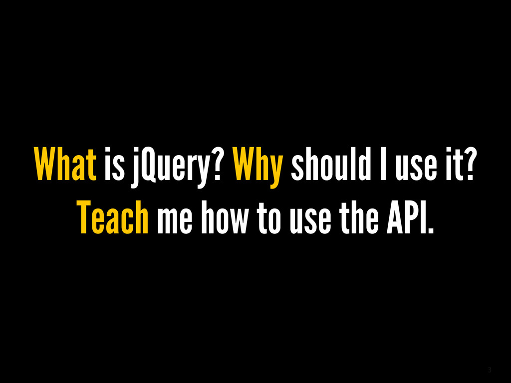 3 What is jQuery? Why should I use it? Teach me...