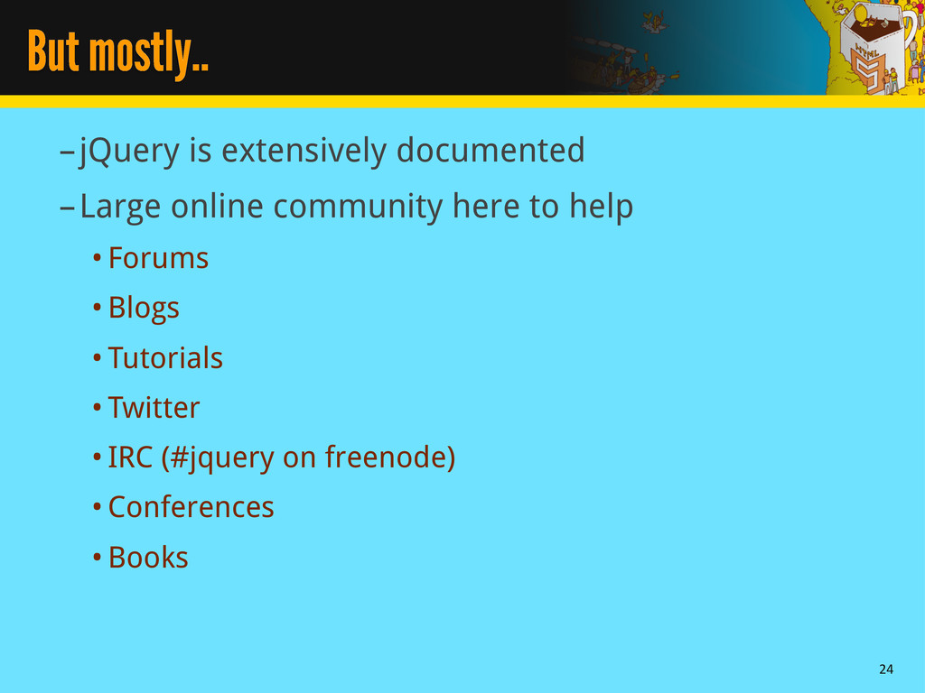 But mostly.. –jQuery is extensively documented ...