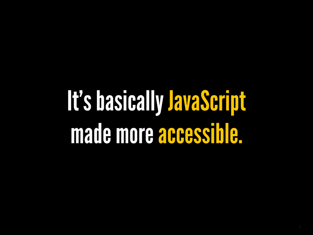 5 It's basically JavaScript made more accessibl...