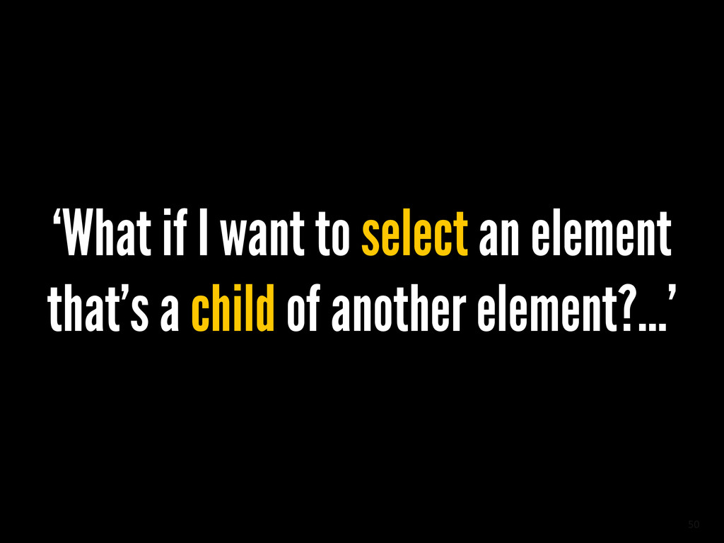 50 'What if I want to select an element that's ...