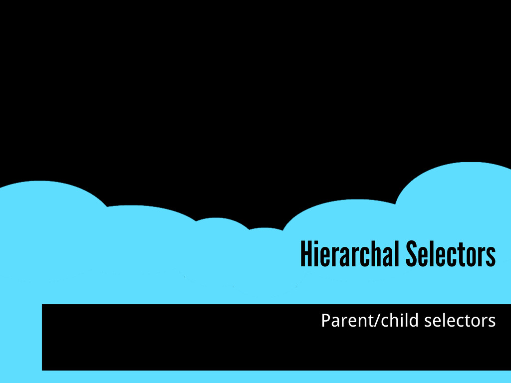 Hierarchal Selectors Parent/child selectors