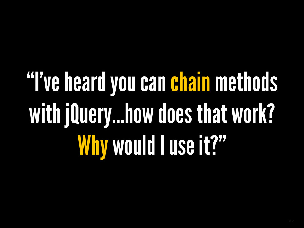 "96 ""I've heard you can chain methods with jQuer..."