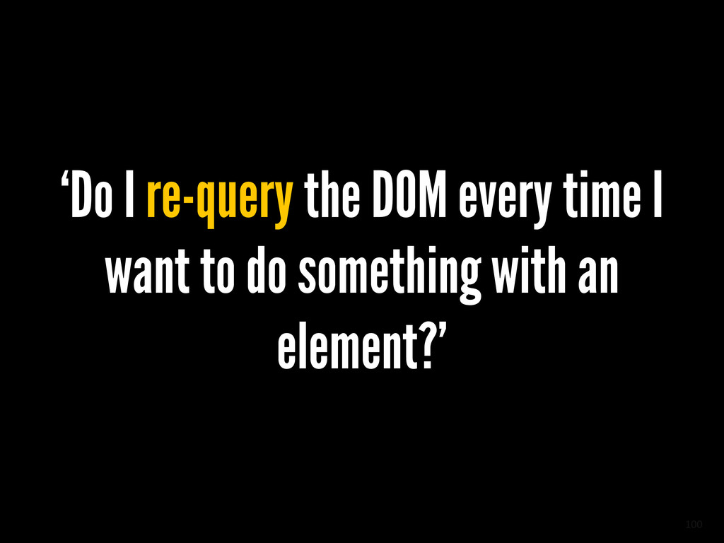 100 'Do I re-query the DOM every time I want to...