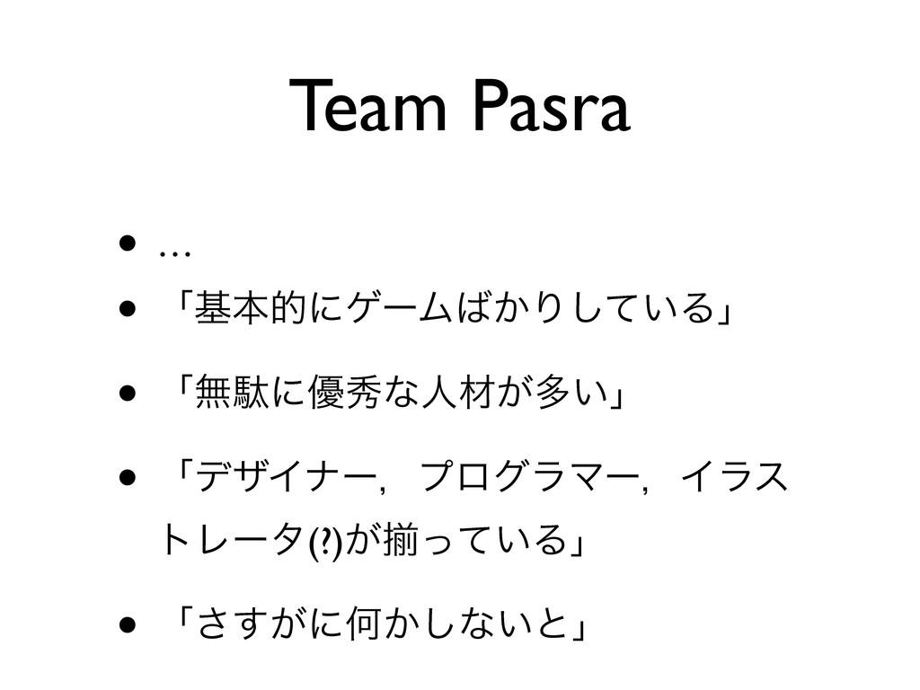 Team Pasra • … • ʮجຊతʹήʔϜ͔Γ͍ͯ͠Δʯ • ʮແବʹ༏लͳਓࡐ͕ଟ...