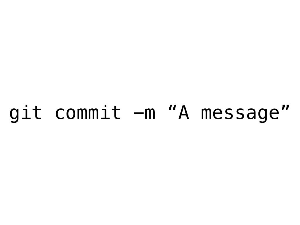 """git commit -m """"A message"""""""