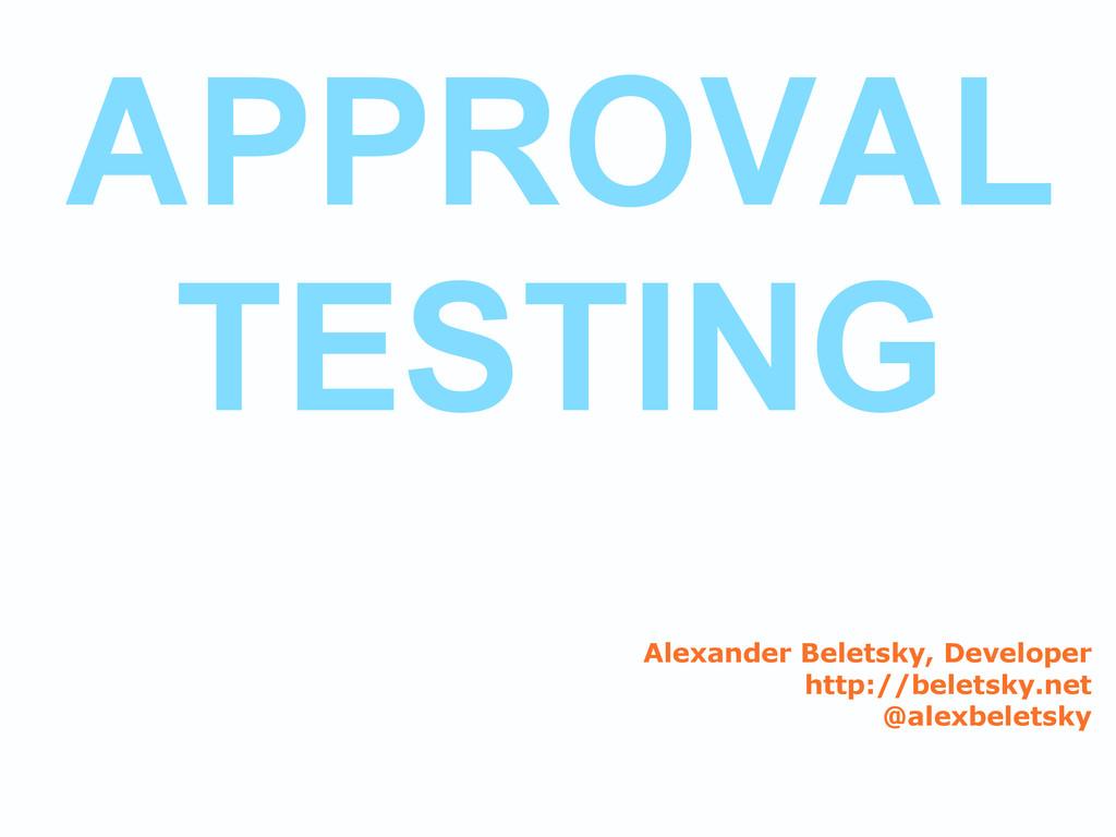 APPROVAL TESTING Alexander Beletsky, Developer ...