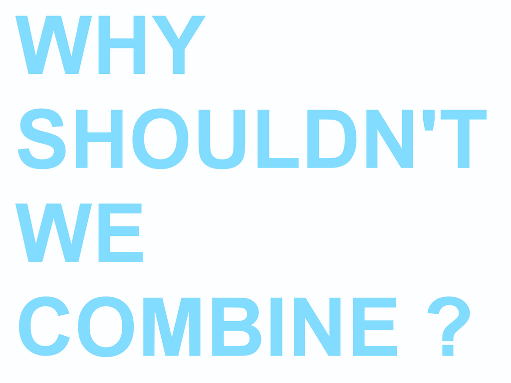 WHY SHOULDN'T WE COMBINE ?