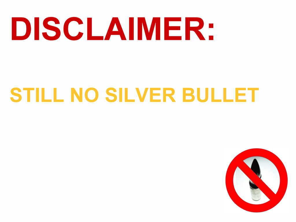 DISCLAIMER: STILL NO SILVER BULLET