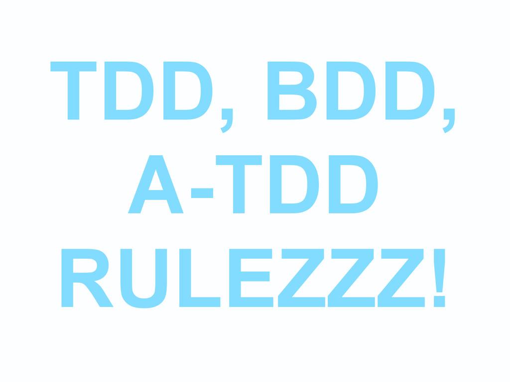 TDD, BDD, A-TDD RULEZZZ!
