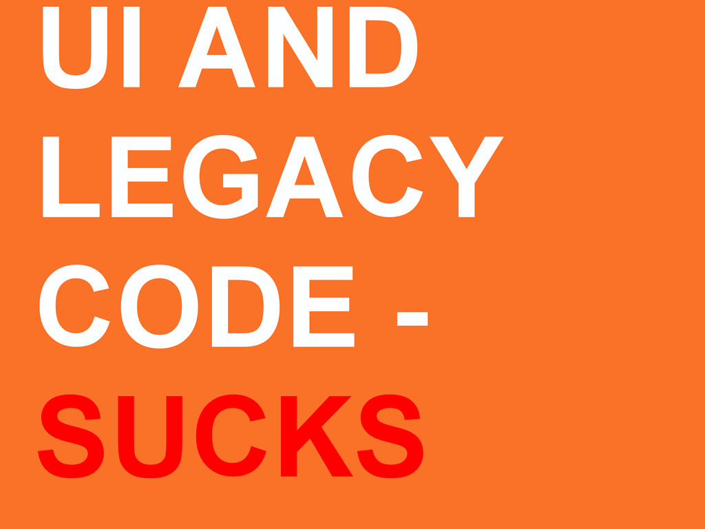 UI AND LEGACY CODE - SUCKS