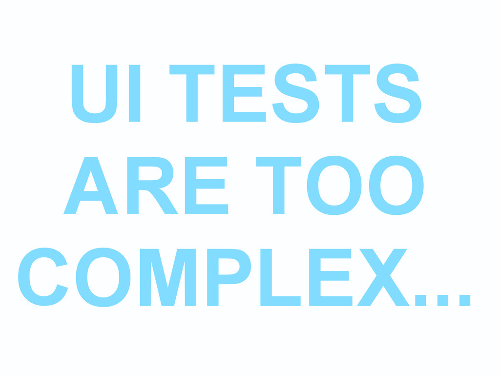 UI TESTS ARE TOO COMPLEX...