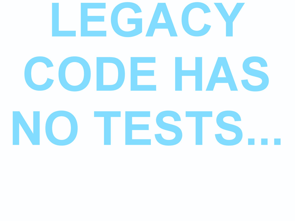 LEGACY CODE HAS NO TESTS...