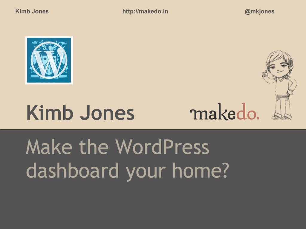 Kimb Jones Make the WordPress dashboard your ho...