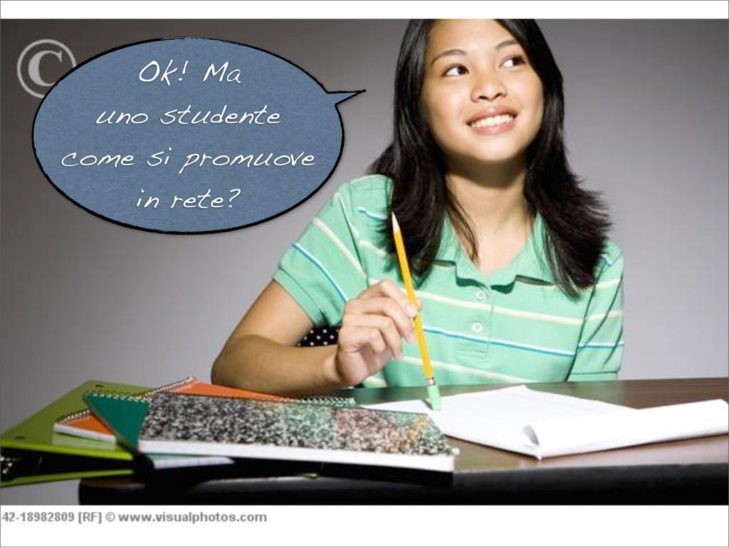 Ok! Ma uno studente come si promuove in rete?