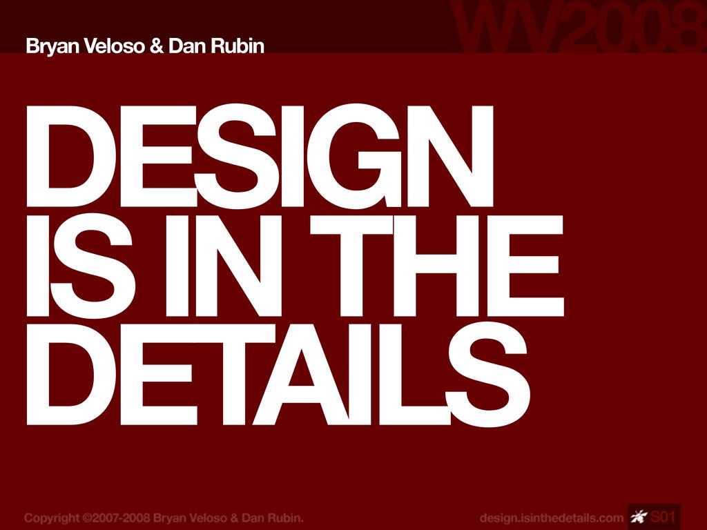 DESIGN IS IN THE DETAILS Bryan Veloso & Dan Rub...