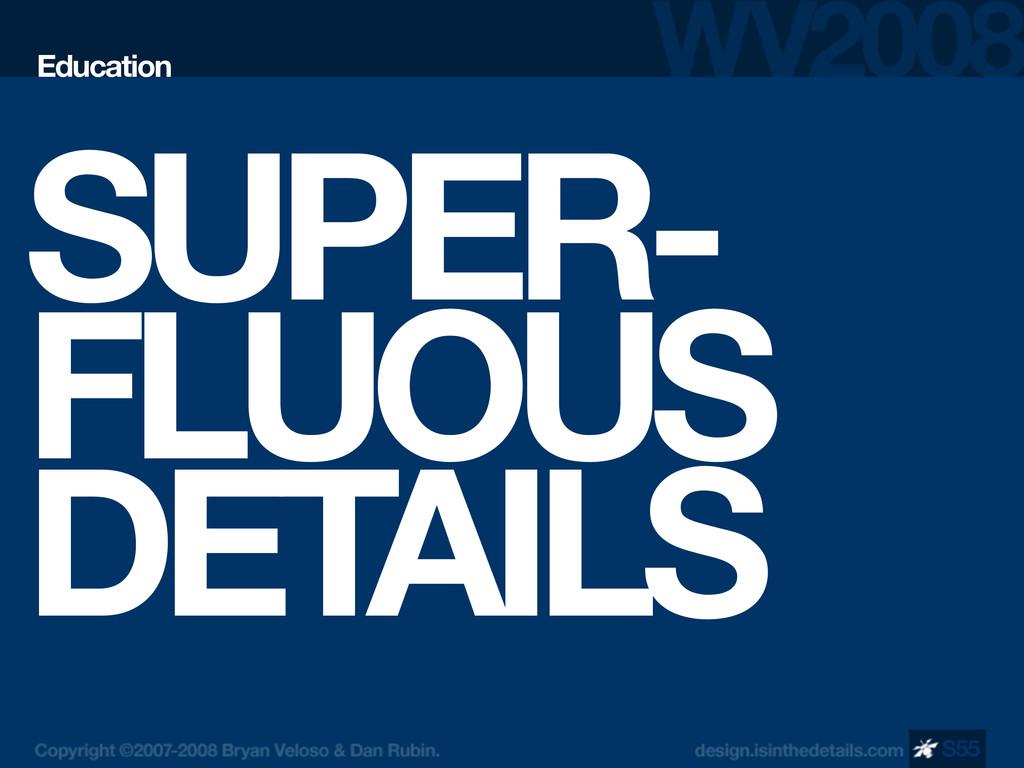 SUPER- FLUOUS DETAILS Education S55