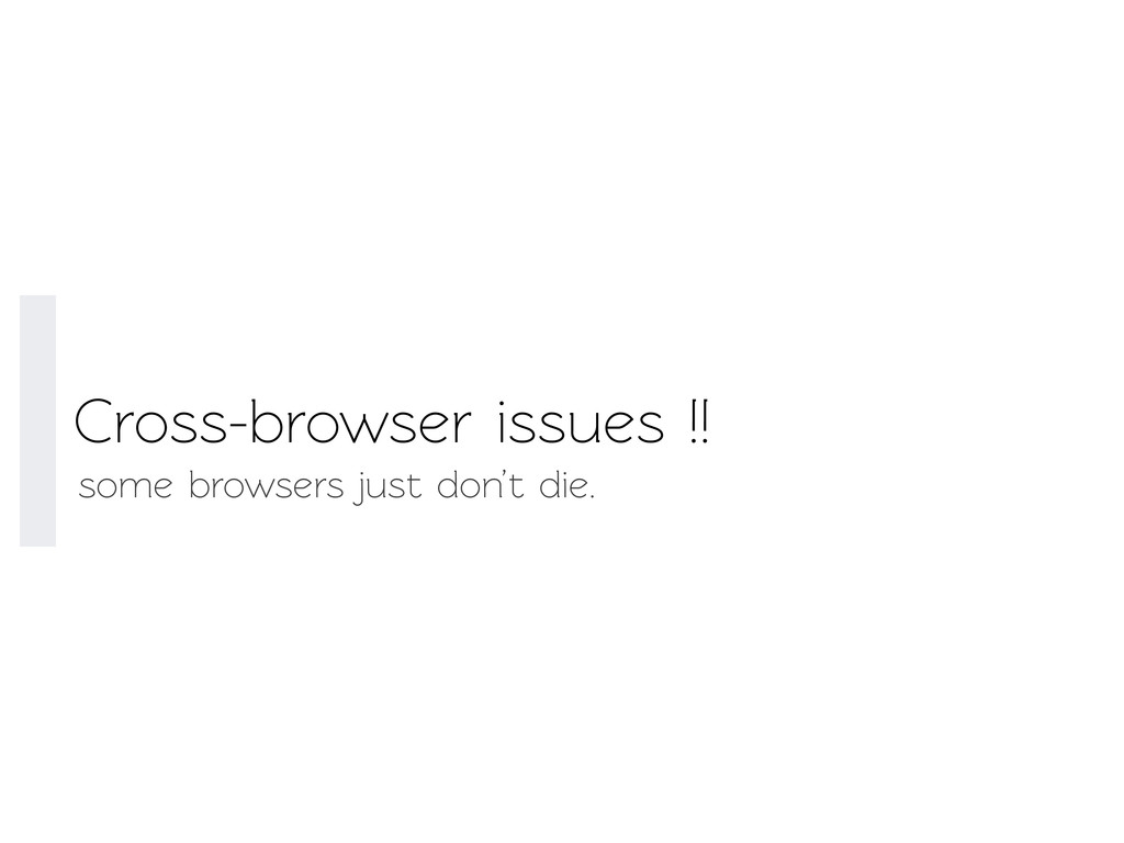Cross-browser issues !! some browsers just don'...