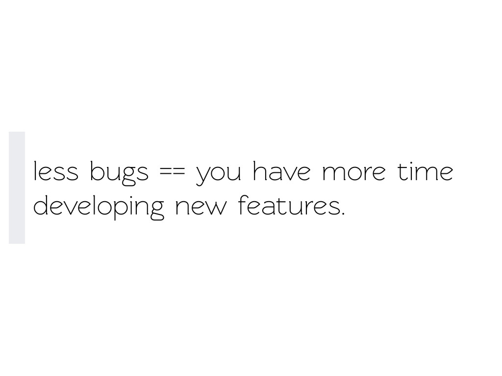 less bugs == you have more time developing new ...