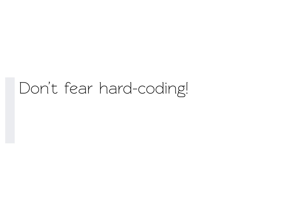 Don't fear hard-coding!