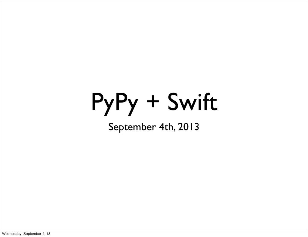 PyPy + Swift September 4th, 2013 Wednesday, Sep...