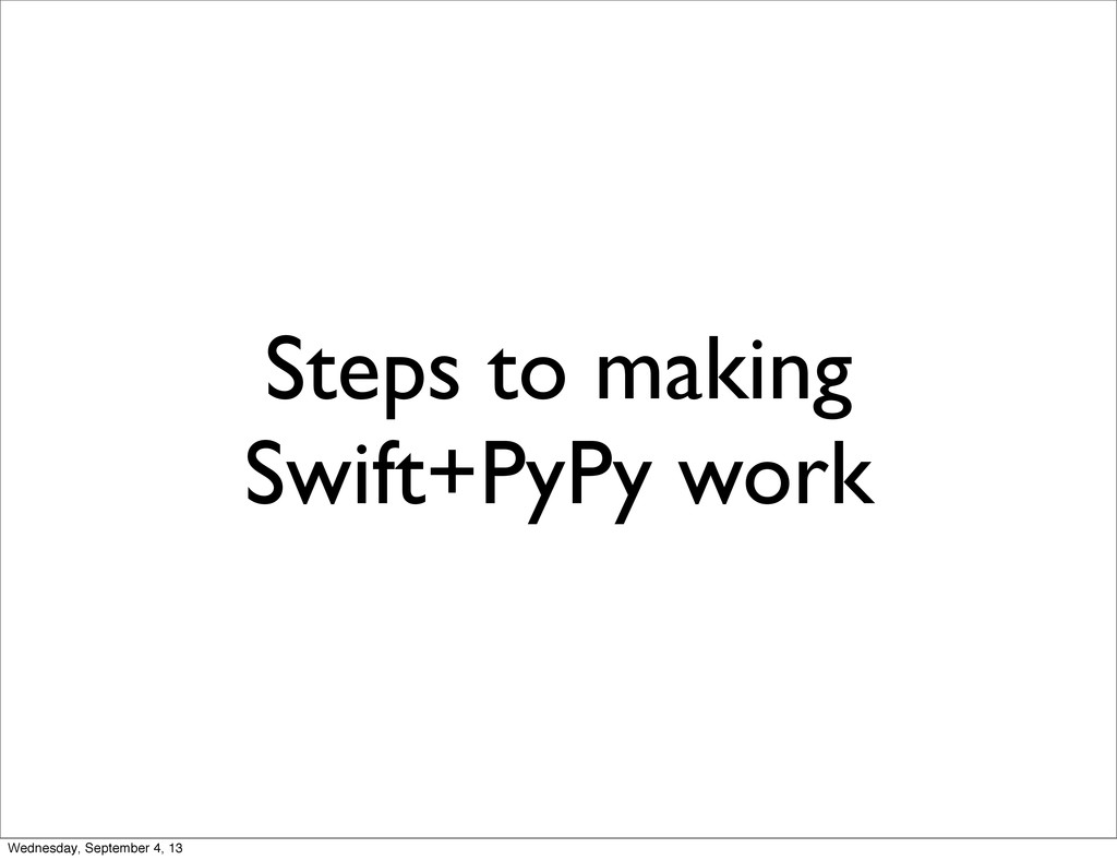 Steps to making Swift+PyPy work Wednesday, Sept...