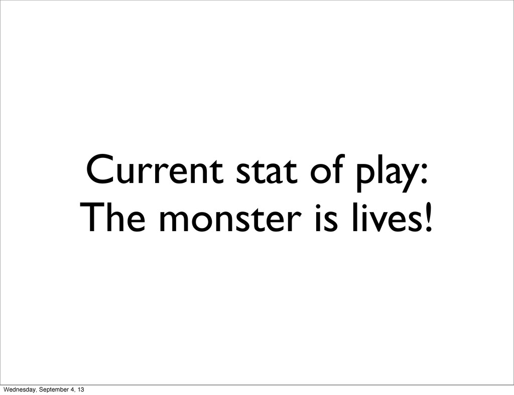 Current stat of play: The monster is lives! Wed...