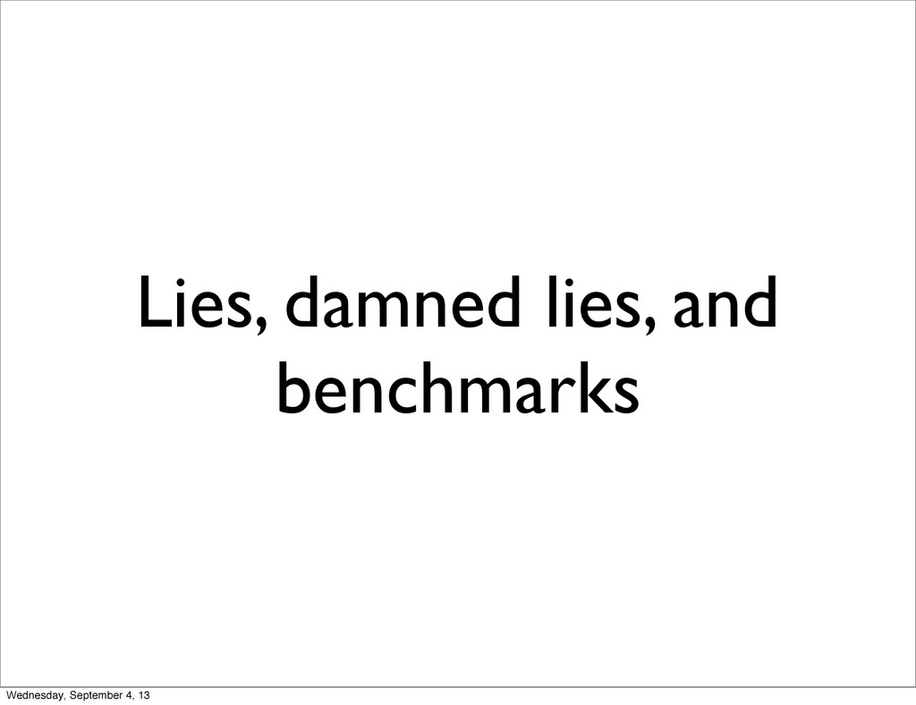 Lies, damned lies, and benchmarks Wednesday, Se...