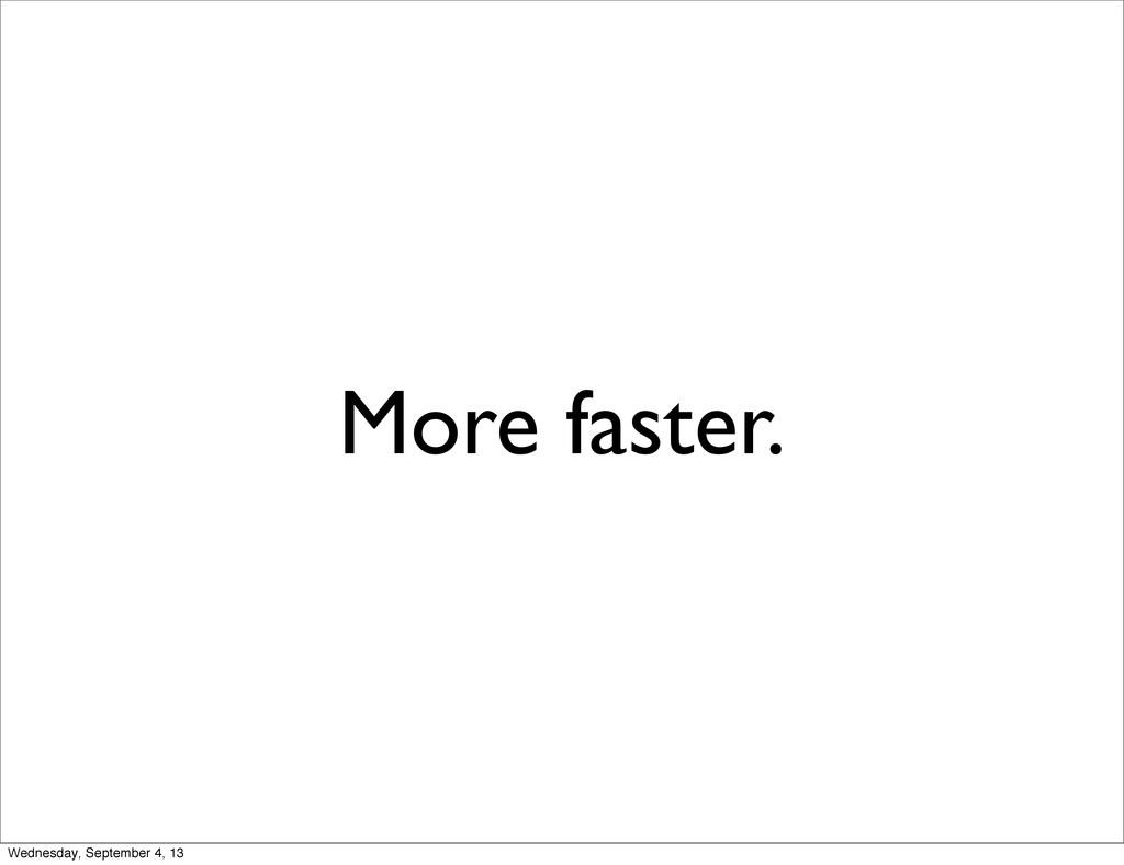 More faster. Wednesday, September 4, 13
