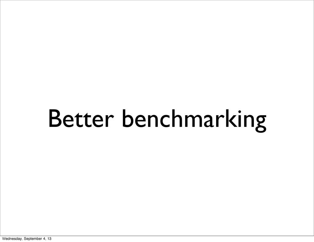 Better benchmarking Wednesday, September 4, 13
