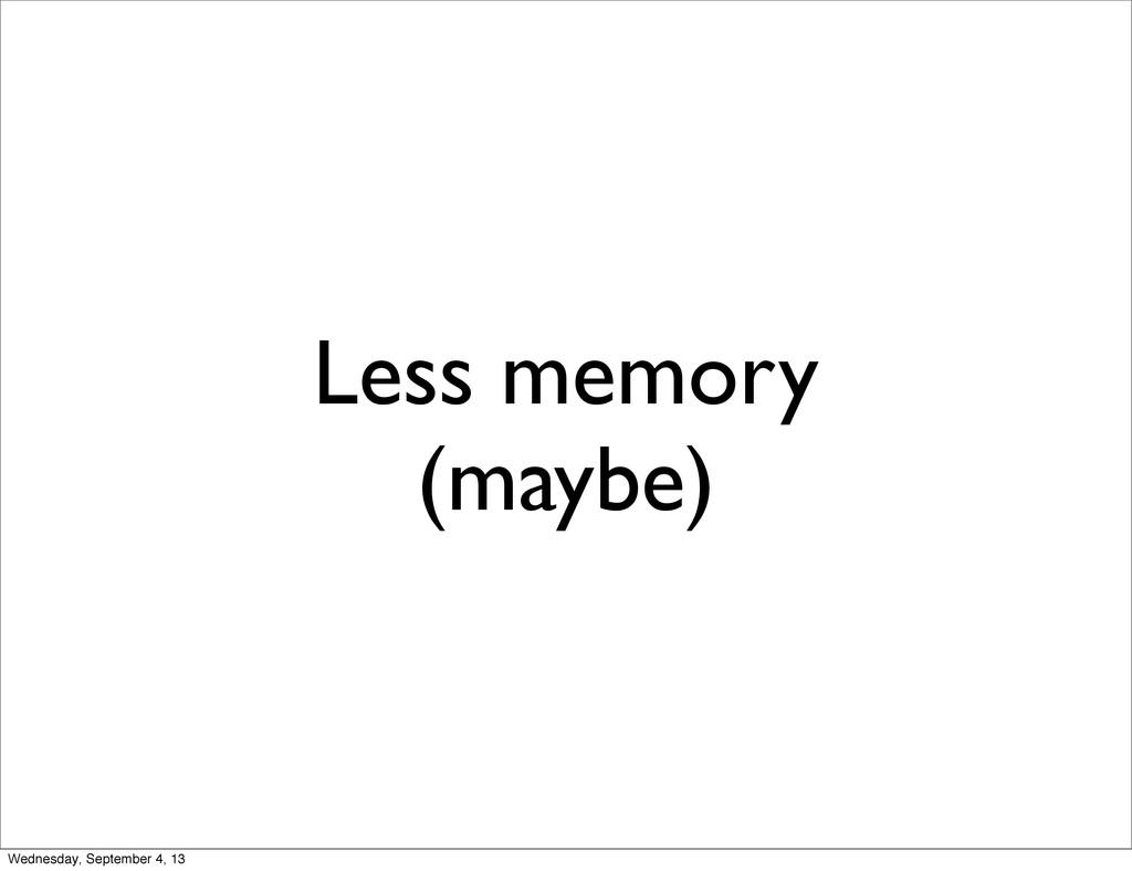 Less memory (maybe) Wednesday, September 4, 13