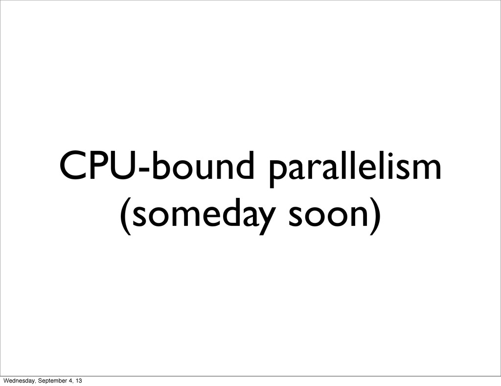 CPU-bound parallelism (someday soon) Wednesday,...