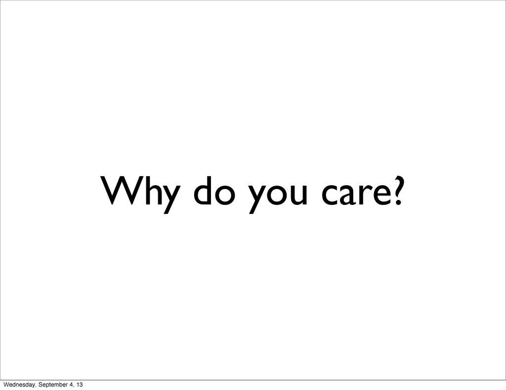 Why do you care? Wednesday, September 4, 13