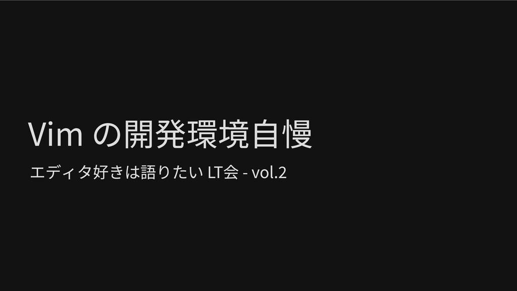 Vim の開発環境自慢 エディタ好きは語りたい LT会 - vol.2