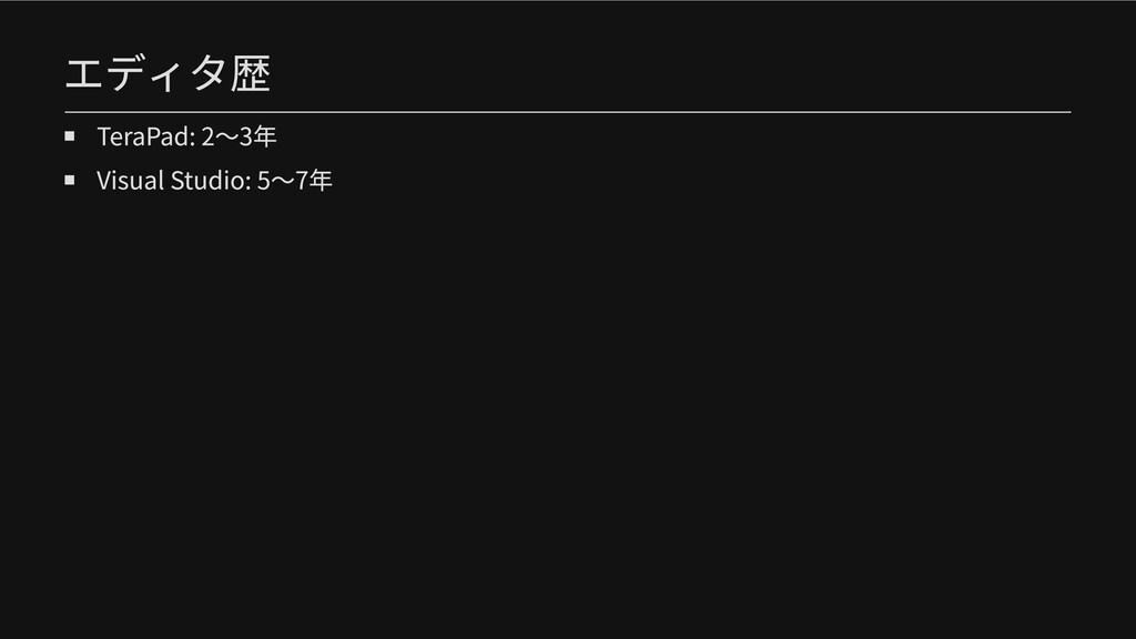 エディタ歴 TeraPad: 2〜3年 Visual Studio: 5〜7年