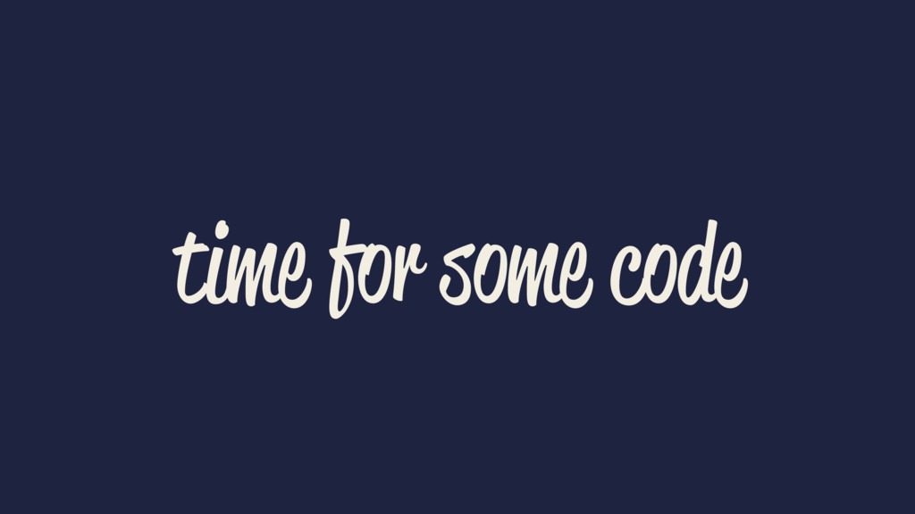 time for some code