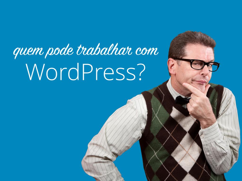 WordPress? quem pode trabalhar com