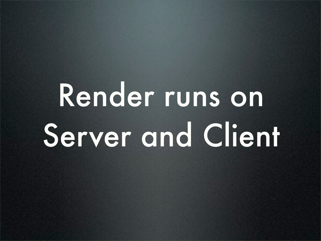 Render runs on Server and Client